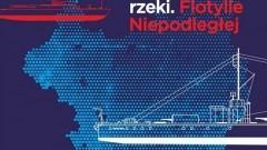 """""""Uzbrojone rzeki. Flotylle Niepodległej"""" – nowa wystawa czasowa w Narodowym Muzeum Morskim w Gdańsku."""