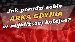 Jak poradzi sobie Arka Gdynia w najbliższej kolejce?