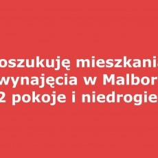 Poszukuję mieszkania do wynajęcia w Malborku. 2 pokoje i niedrogie.